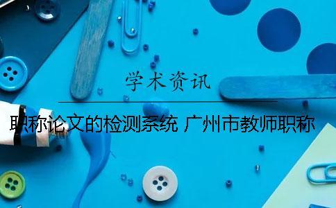 职称论文的检测系统 广州市教师职称论文检测系统