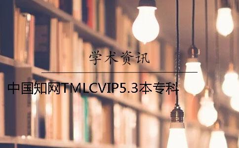 中国知网TMLCVIP5.3本专科论文查重