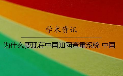 为什么要现在中国知网查重系统? 中国知网不能用是为什么