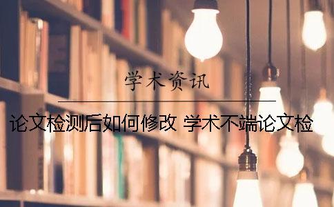 论文检测后如何修改? 学术不端论文检测修改说明