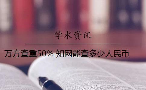 万方查重50% 知网能查多少人民币