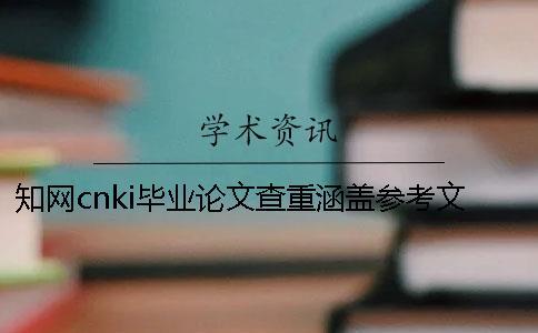 知网cnki毕业论文查重涵盖参考文献吗?