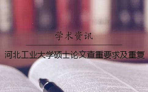 河北工业大学硕士论文查重要求及重复率 河北工业大学硕士论文抽检