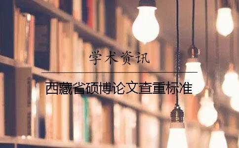 西藏省硕博论文查重标准