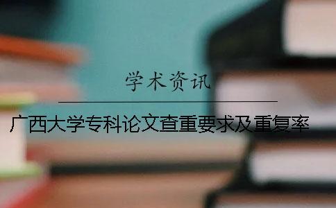 广西大学专科论文查重要求及重复率 广西大学图书馆论文查重