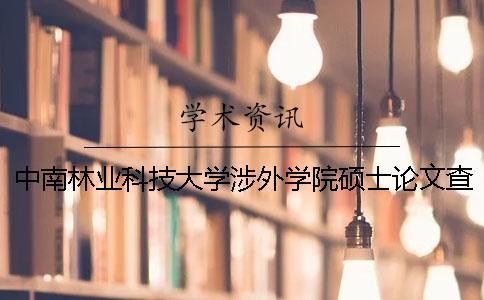 中南林业科技大学涉外学院硕士论文查重要求及重复率 中南林业科技大学涉外学院是公办还是民办