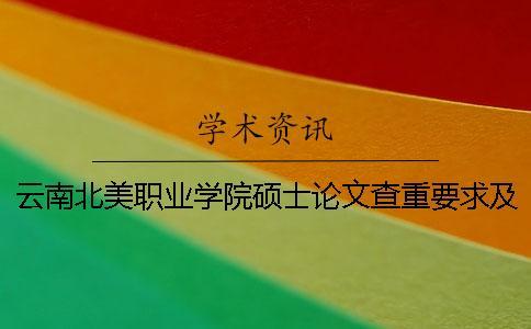 云南北美职业学院硕士论文查重要求及重复率