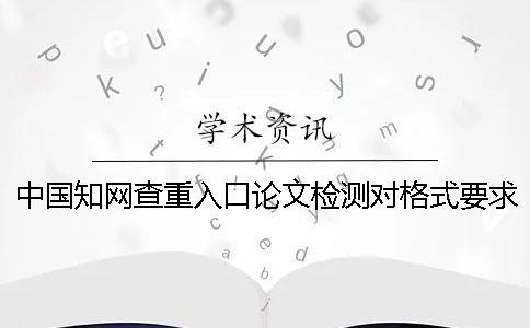 中国知网查重入口论文检测对格式要求是怎么回事?