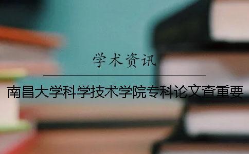 南昌大学科学技术学院专科论文查重要求及重复率 南昌大学科学技术学院是本科还是专科