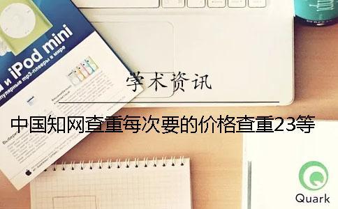 中国知网查重每次要的价格查重23等于知网的价格