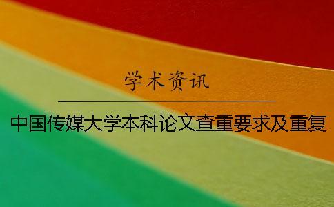 中国传媒大学本科论文查重要求及重复率一