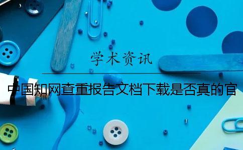 中国知网查重报告文档下载是否真的官网验证可官网验证几次
