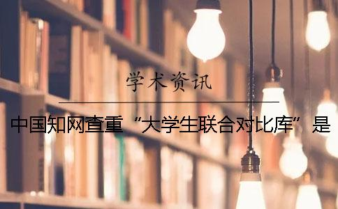 """中国知网查重""""大学生联合对比库""""是什么?"""
