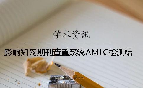 影响知网期刊查重系统AMLC检测结果的要素知网论文查重注意事项。